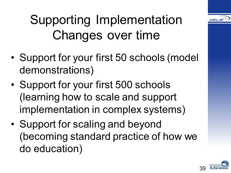 39 Supporting Implementation Changes over time Support for your first 50 schools (model demonstrations) Support for your first 500 schools (learning h