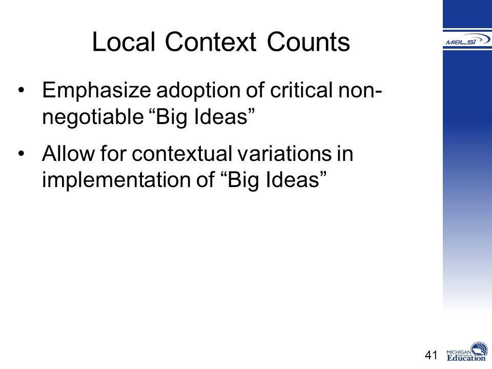 41 Local Context Counts Emphasize adoption of critical non- negotiable Big Ideas Allow for contextual variations in implementation of Big Ideas