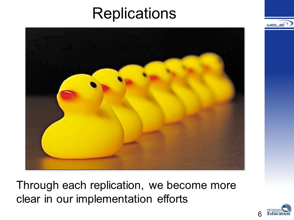 6 Through each replication, we become more clear in our implementation efforts Replications