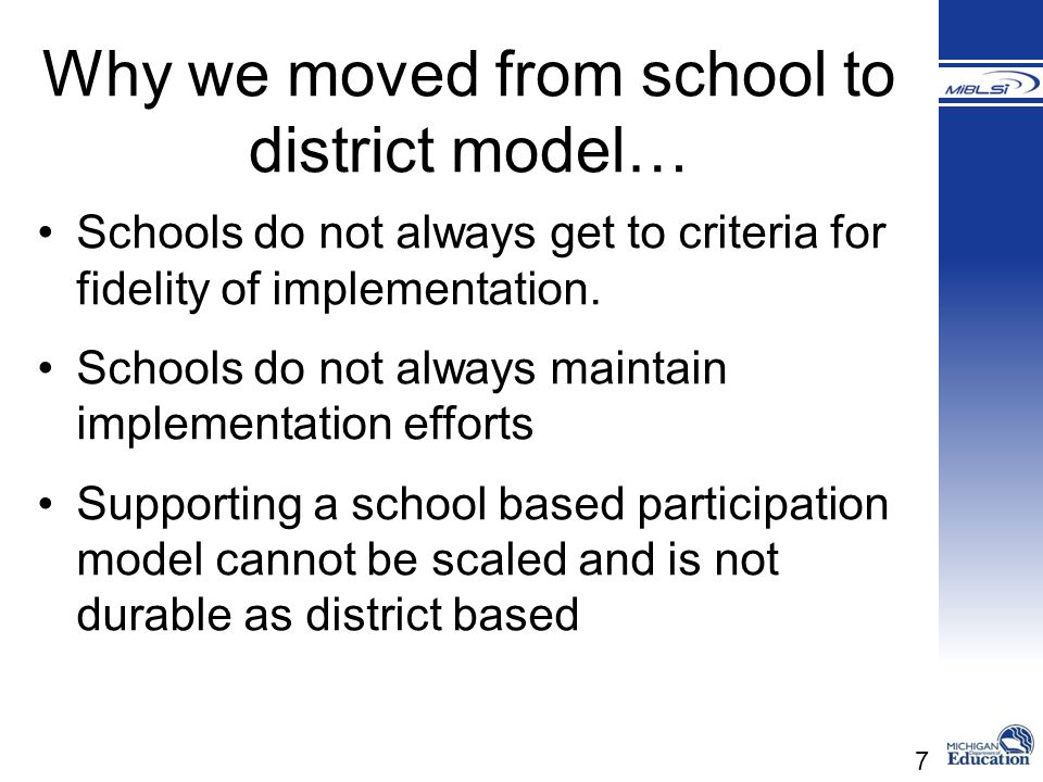 7 Why we moved from school to district model… Schools do not always get to criteria for fidelity of implementation. Schools do not always maintain imp
