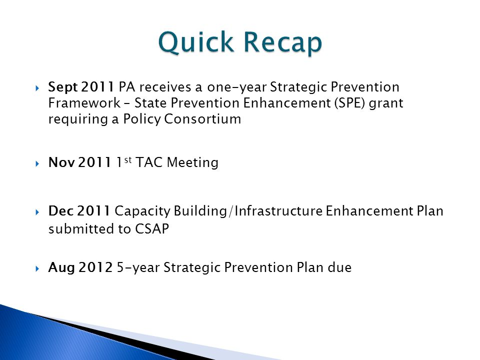 Sept 2011 PA receives a one-year Strategic Prevention Framework – State Prevention Enhancement (SPE) grant requiring a Policy Consortium Nov 2011 1 st TAC Meeting Dec 2011 Capacity Building/Infrastructure Enhancement Plan submitted to CSAP Aug 2012 5-year Strategic Prevention Plan due