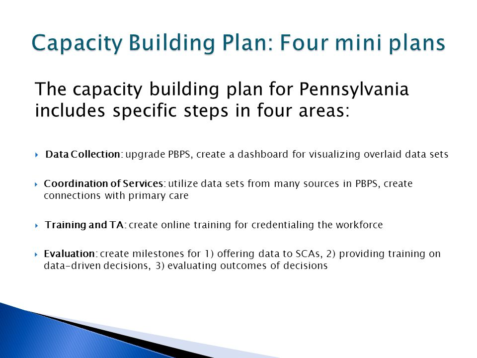 The capacity building plan for Pennsylvania includes specific steps in four areas: Data Collection: upgrade PBPS, create a dashboard for visualizing overlaid data sets Coordination of Services: utilize data sets from many sources in PBPS, create connections with primary care Training and TA: create online training for credentialing the workforce Evaluation: create milestones for 1) offering data to SCAs, 2) providing training on data-driven decisions, 3) evaluating outcomes of decisions