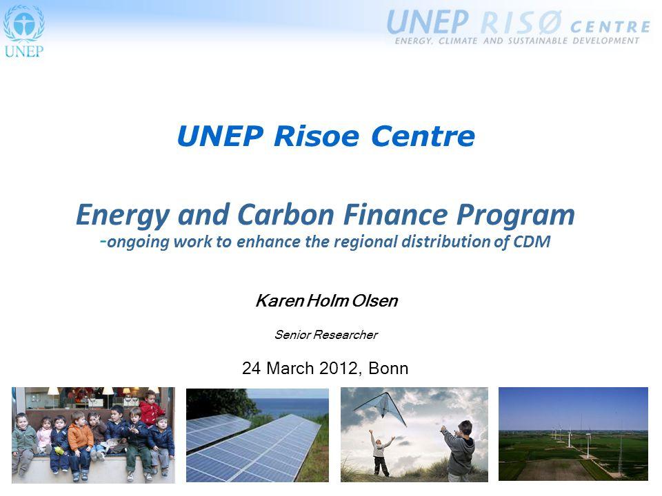 UNEP Risoe Centre Energy and Carbon Finance Program - ongoing work to enhance the regional distribution of CDM Karen Holm Olsen Senior Researcher 24 March 2012, Bonn
