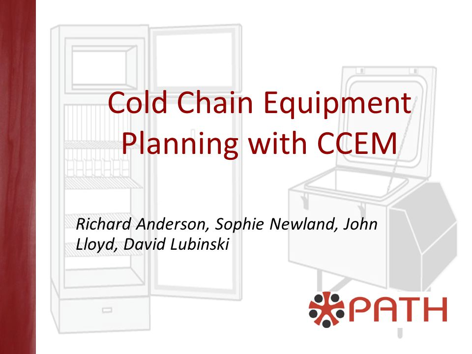 Cold Chain Equipment Planning with CCEM Richard Anderson, Sophie Newland, John Lloyd, David Lubinski