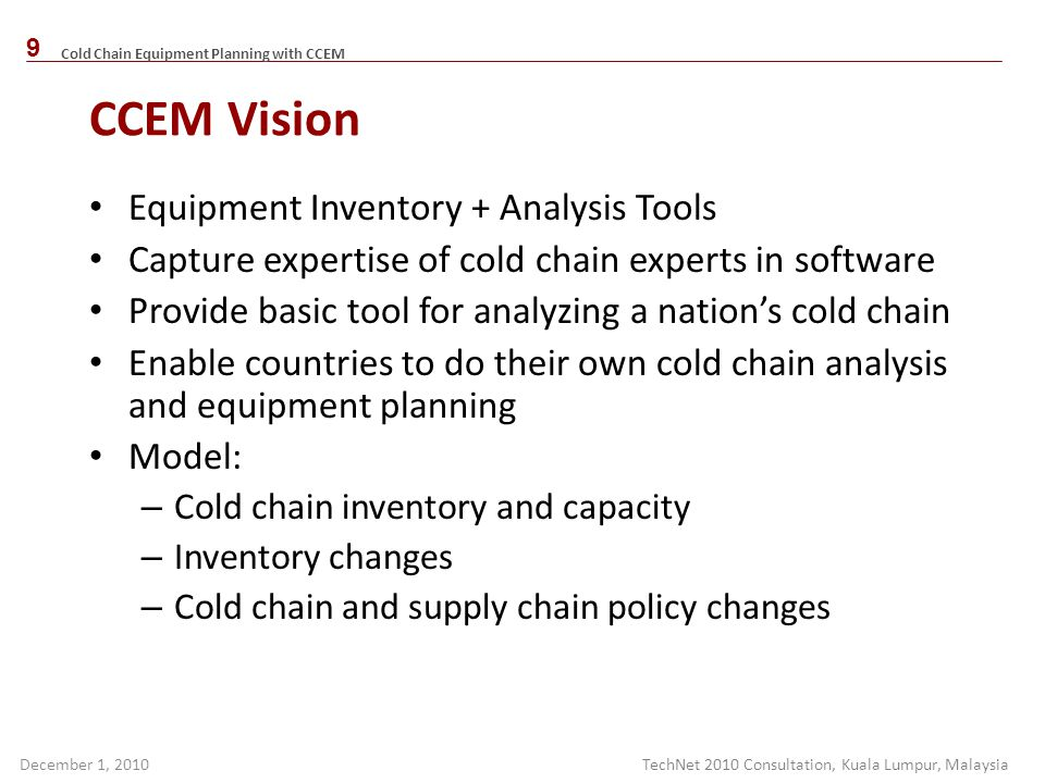 Cold Chain Equipment Planning with CCEM December 1, 2010 CCEM Vision Equipment Inventory + Analysis Tools Capture expertise of cold chain experts in s