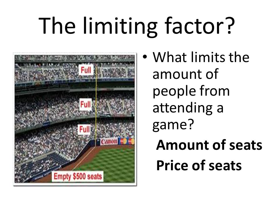 The limiting factor? What limits the amount of people from attending a game? Amount of seats Price of seats