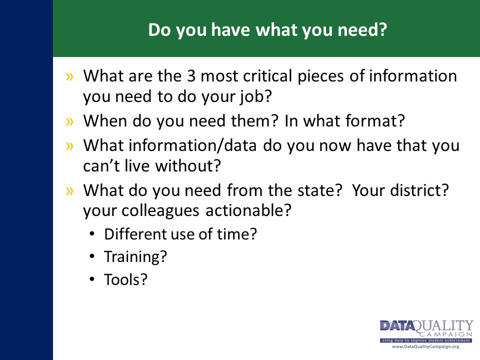 Do you have what you need? »What are the 3 most critical pieces of information you need to do your job? »When do you need them? In what format? »What