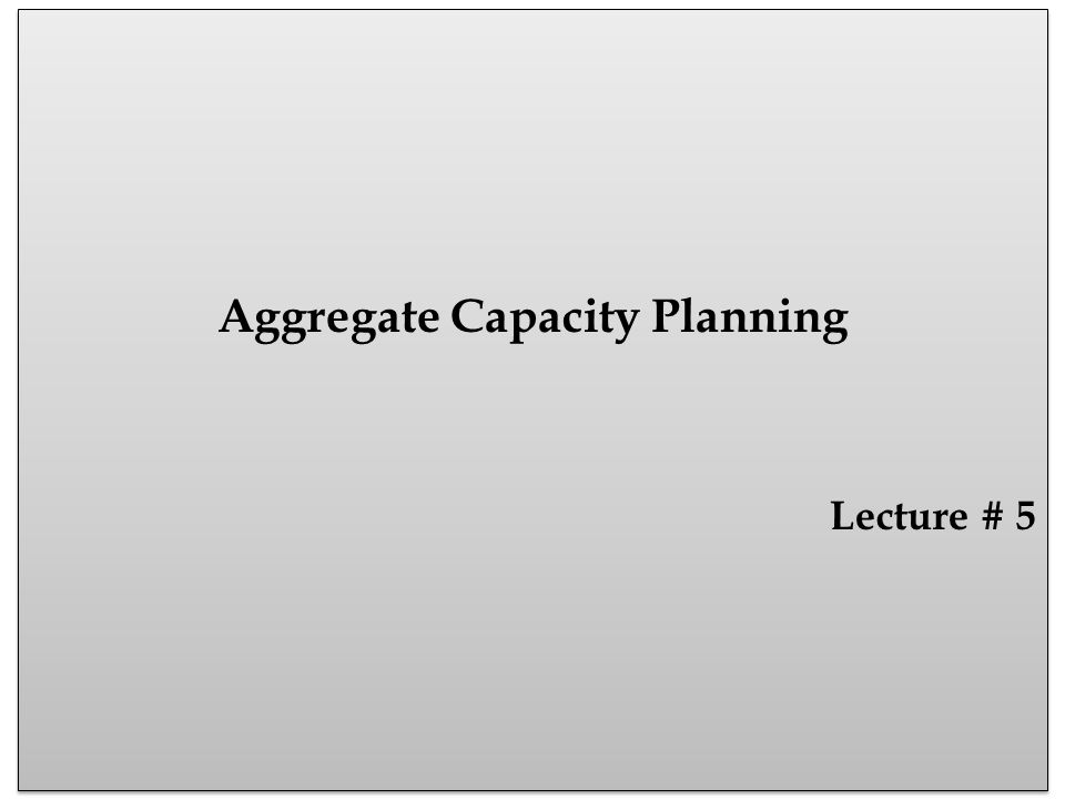 Aggregate Capacity Planning Aggregate means in whole, total, or combine but formed of different units Seasonal variations in demands or uneven demands Organizations must asses their capacity needs and costs in order to handle demands Aggregate planning is intermediate range capacity planning that typically covers a time horizon of 3 to 12 months and may extend to 18 months