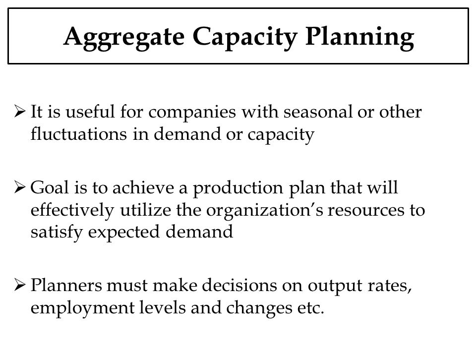 Aggregate Capacity Planning It is useful for companies with seasonal or other fluctuations in demand or capacity Goal is to achieve a production plan that will effectively utilize the organizations resources to satisfy expected demand Planners must make decisions on output rates, employment levels and changes etc.