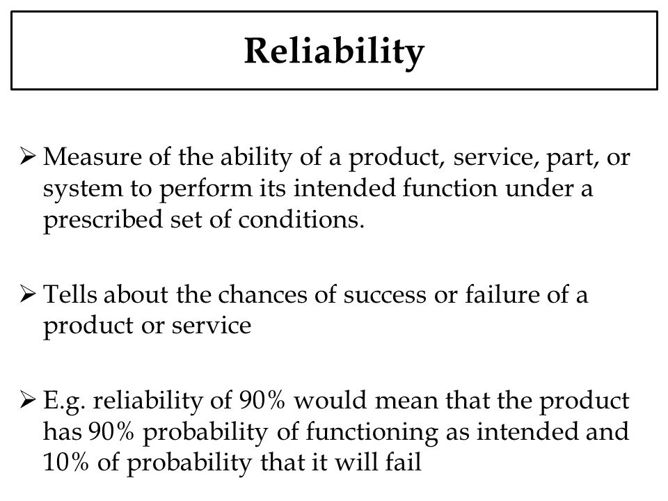 Reliability Measure of the ability of a product, service, part, or system to perform its intended function under a prescribed set of conditions.