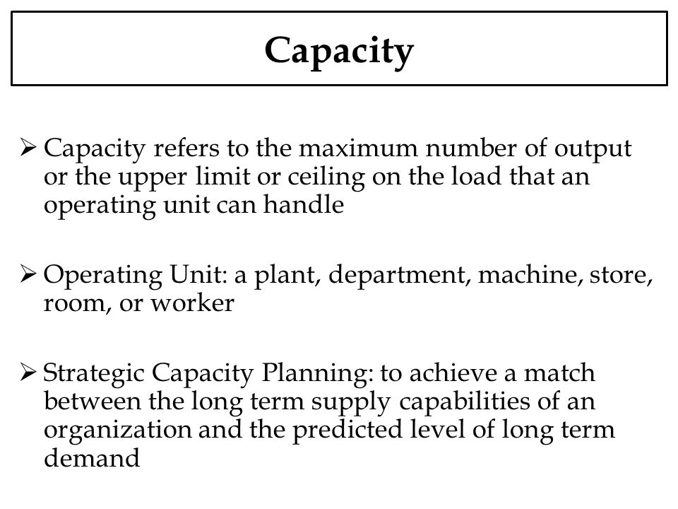 Capacity Over Capacity is producing more than capacity Under Capacity is producing less than capacity Design Capacity is the capacity achieved under ideal situation Effective Capacity is the capacity achieved under real situation