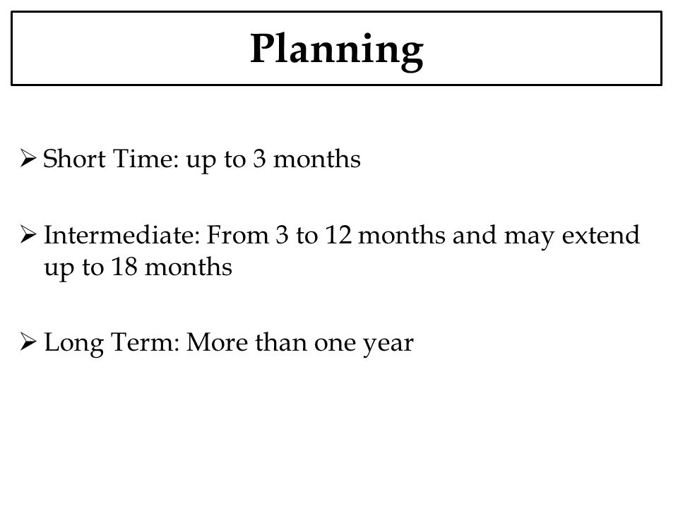 Planning Short Time: up to 3 months Intermediate: From 3 to 12 months and may extend up to 18 months Long Term: More than one year