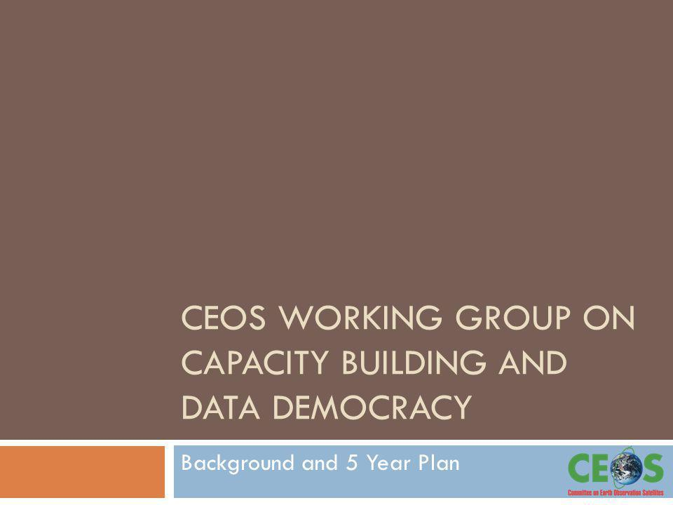 CEOS WORKING GROUP ON CAPACITY BUILDING AND DATA DEMOCRACY Background and 5 Year Plan