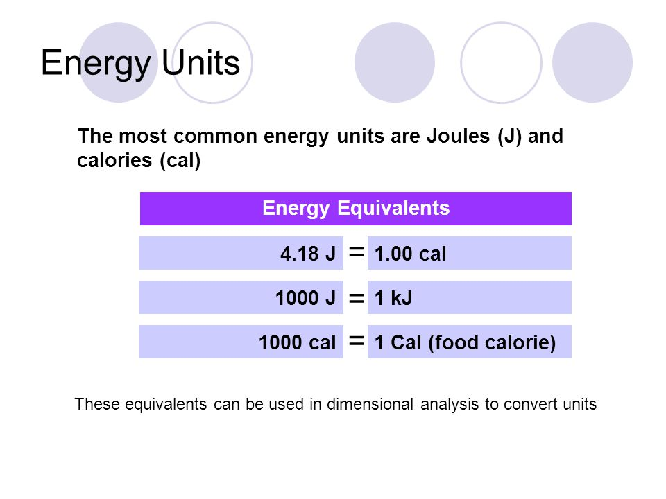 Energy Units The most common energy units are Joules (J) and calories (cal) 4.18 J1.00 cal 1000 J 1000 cal 1 kJ 1 Cal (food calorie) = = = Energy Equi