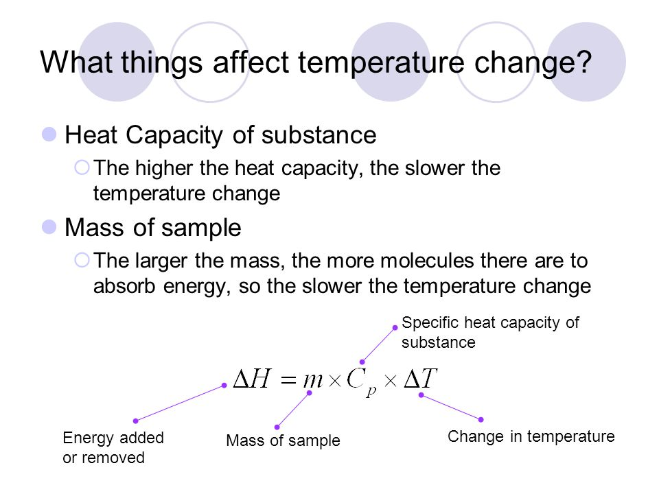 What things affect temperature change? Heat Capacity of substance The higher the heat capacity, the slower the temperature change Mass of sample The l