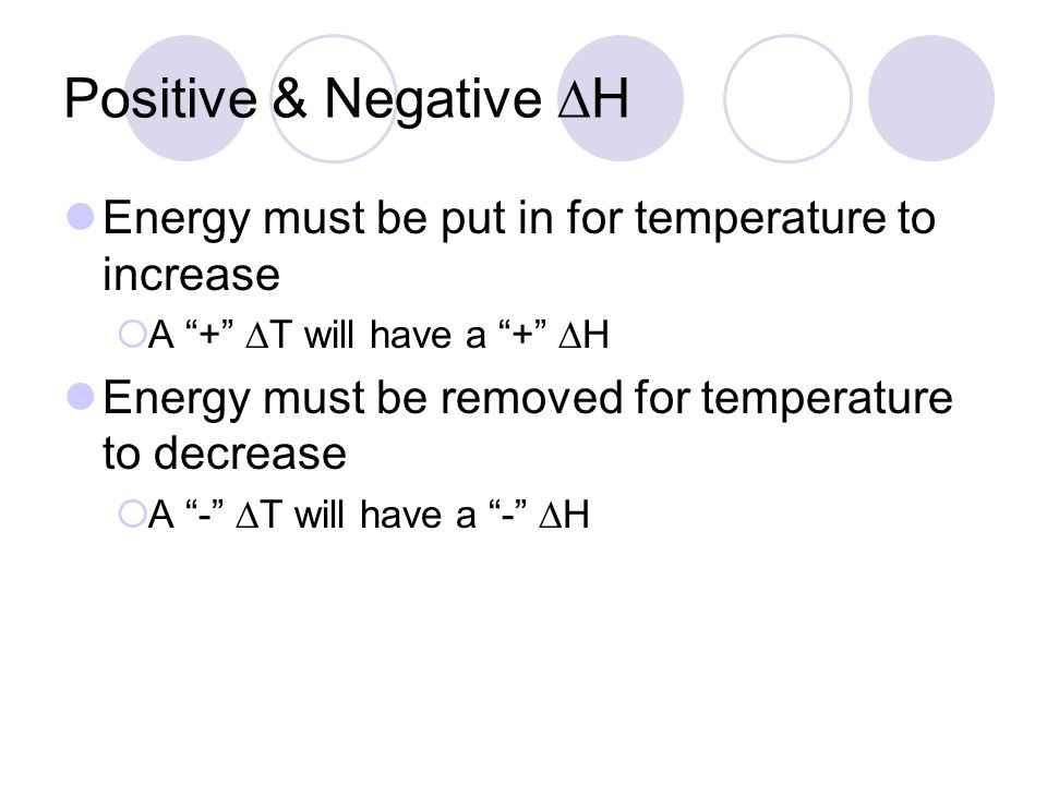 Positive & Negative H Energy must be put in for temperature to increase A + T will have a + H Energy must be removed for temperature to decrease A - T