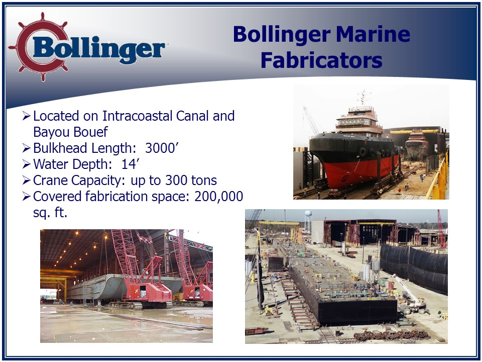 Bollinger Marine Fabricators Located on Intracoastal Canal and Bayou Bouef Bulkhead Length: 3000 Water Depth: 14 Crane Capacity: up to 300 tons Covered fabrication space: 200,000 sq.