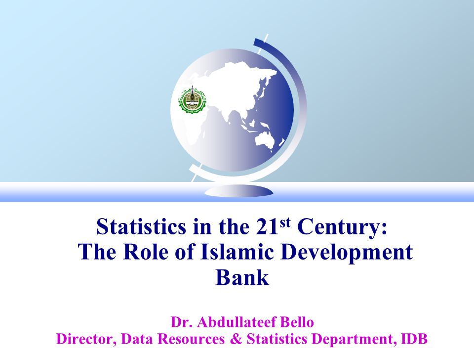Statistics in the 21 st Century: The Role of Islamic Development Bank Dr.