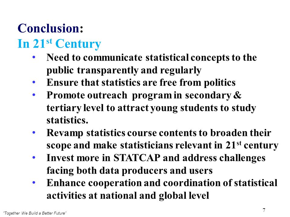 Together We Build a Better Future 7 Conclusion: In 21 st Century Need to communicate statistical concepts to the public transparently and regularly Ensure that statistics are free from politics Promote outreach program in secondary & tertiary level to attract young students to study statistics.