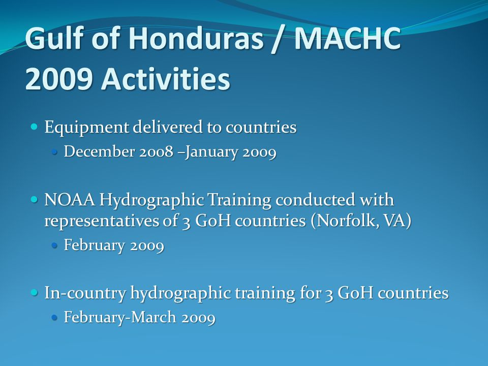 Gulf of Honduras / MACHC 2009 Activities quipment delivered to countries Equipment delivered to countries December 2008 –January 2009 December 2008 –January 2009 NOAA Hydrographic Training conducted with representatives of 3 GoH countries (Norfolk, VA) NOAA Hydrographic Training conducted with representatives of 3 GoH countries (Norfolk, VA) February 2009 February 2009 In-country hydrographic training for 3 GoH countries In-country hydrographic training for 3 GoH countries February-March 2009 February-March 2009