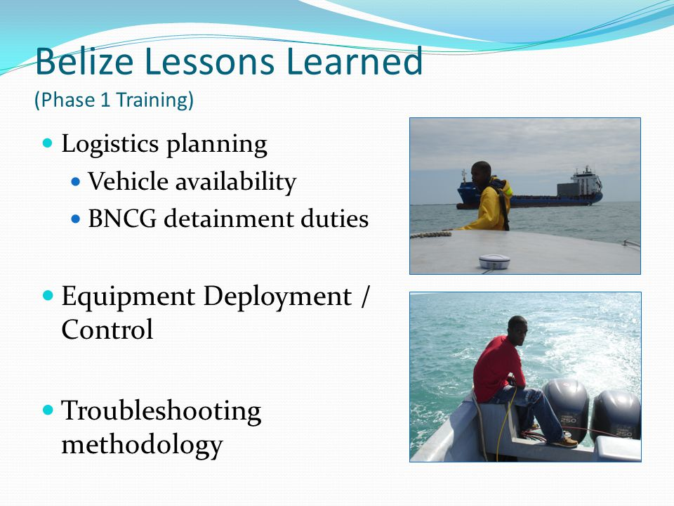 Belize Lessons Learned (Phase 1 Training) Logistics planning Vehicle availability BNCG detainment duties Equipment Deployment / Control Troubleshootin