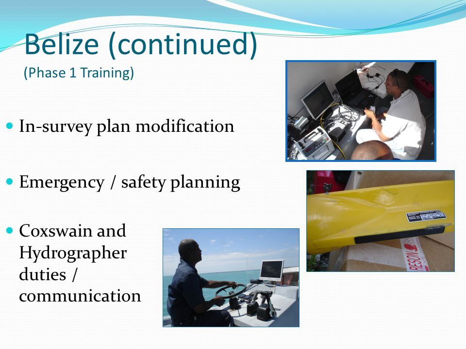 Belize (continued) (Phase 1 Training) In-survey plan modification Emergency / safety planning Coxswain and Hydrographer duties / communication