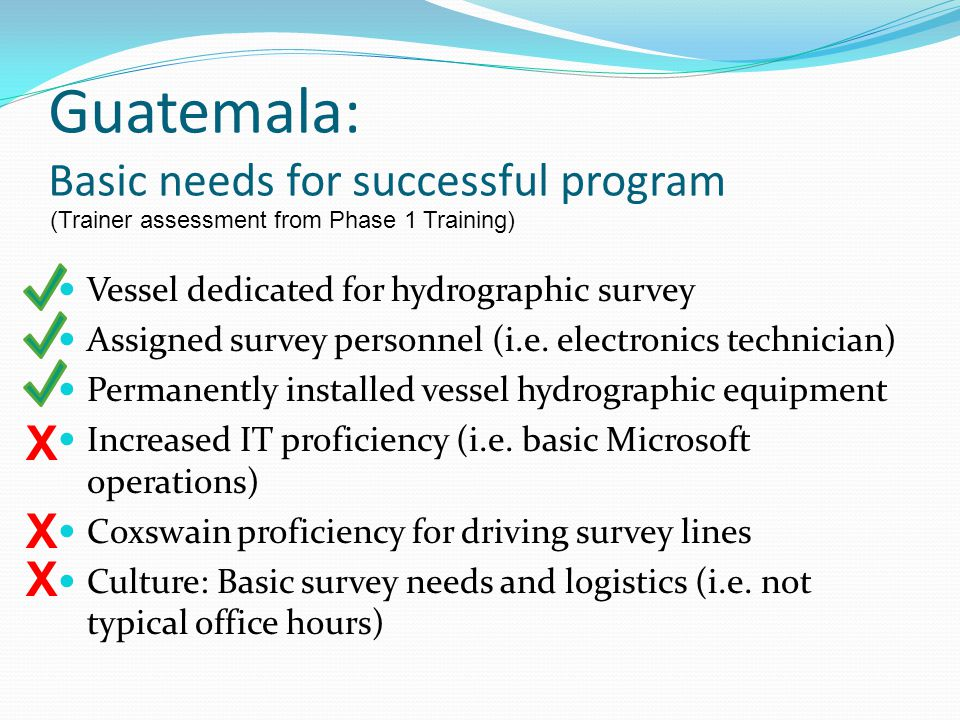 Guatemala: Basic needs for successful program X X X Vessel dedicated for hydrographic survey Assigned survey personnel (i.e.