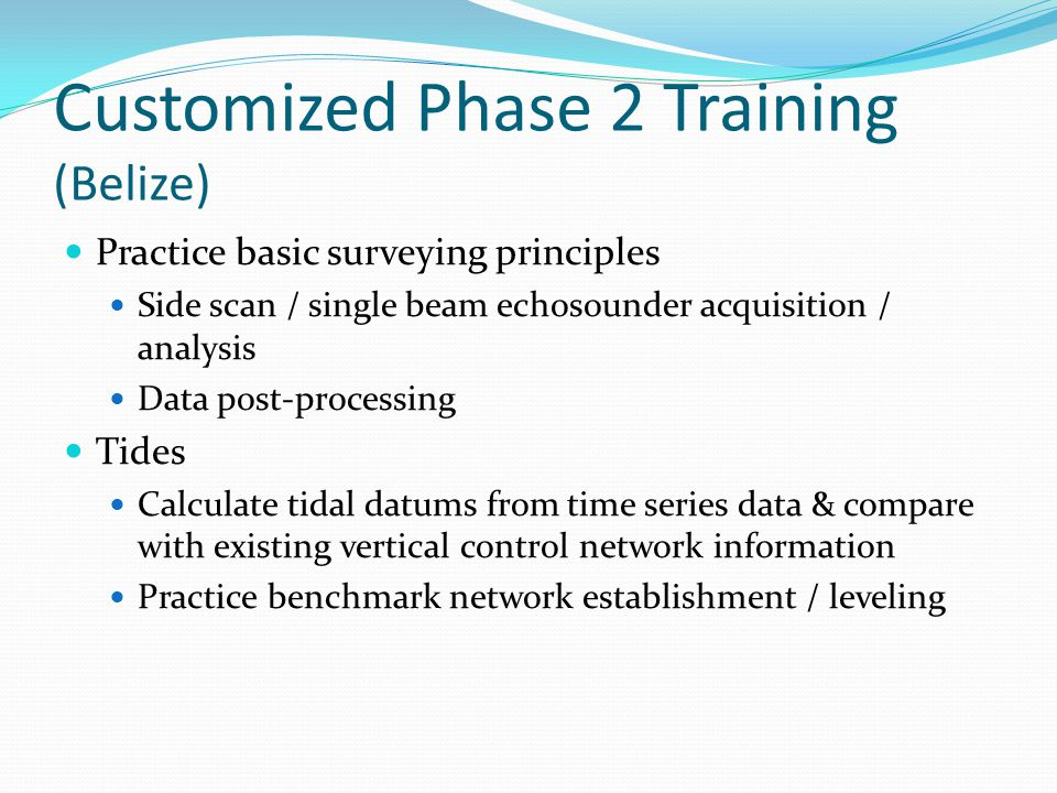 Customized Phase 2 Training (Belize) Practice basic surveying principles Side scan / single beam echosounder acquisition / analysis Data post-processing Tides Calculate tidal datums from time series data & compare with existing vertical control network information Practice benchmark network establishment / leveling