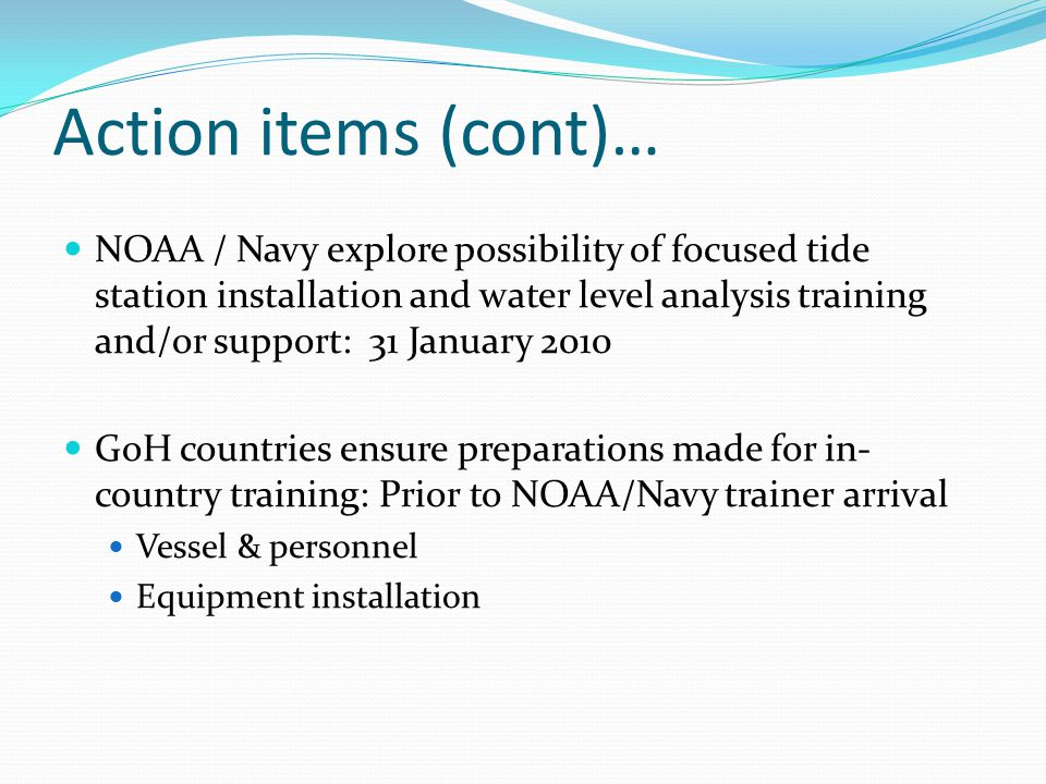 Action items (cont)… NOAA / Navy explore possibility of focused tide station installation and water level analysis training and/or support: 31 January 2010 GoH countries ensure preparations made for in- country training: Prior to NOAA/Navy trainer arrival Vessel & personnel Equipment installation