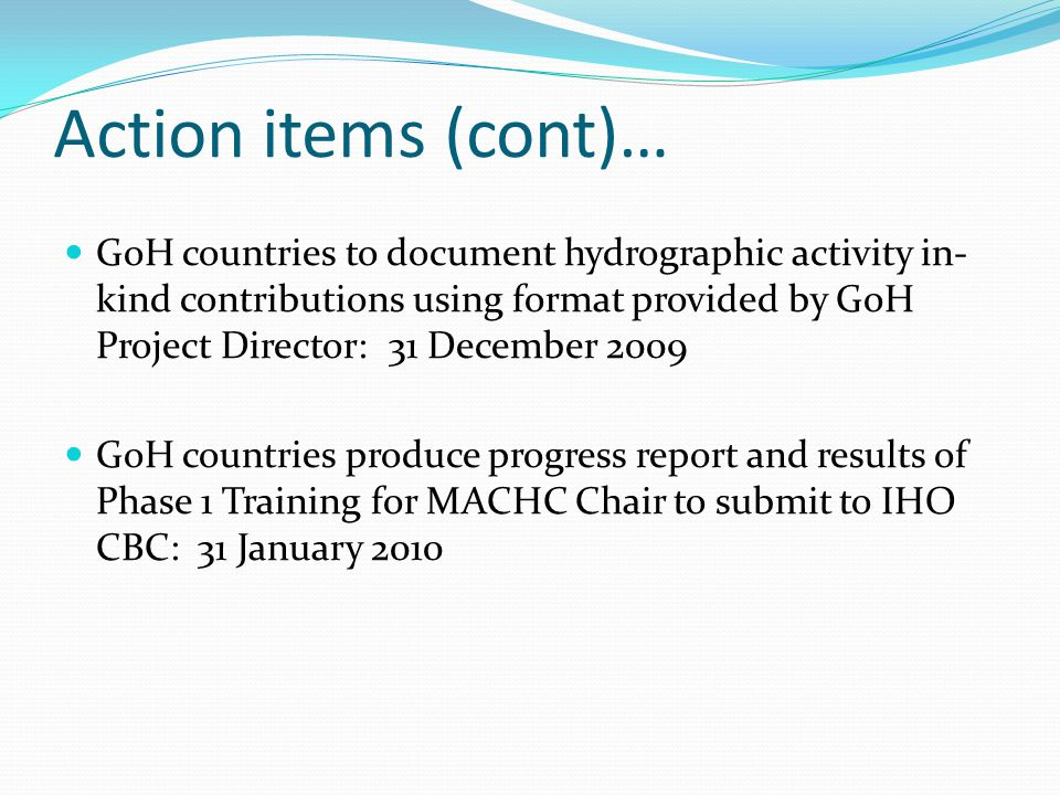 Action items (cont)… GoH countries to document hydrographic activity in- kind contributions using format provided by GoH Project Director: 31 December 2009 GoH countries produce progress report and results of Phase 1 Training for MACHC Chair to submit to IHO CBC: 31 January 2010