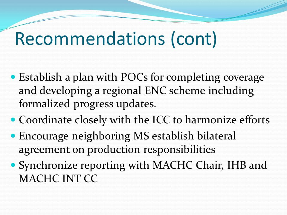 Recommendations (cont) Establish a plan with POCs for completing coverage and developing a regional ENC scheme including formalized progress updates.