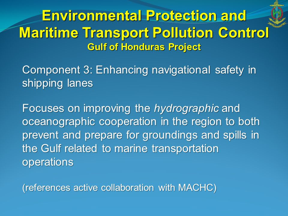 Component 3: Enhancing navigational safety in shipping lanes Focuses on improving the hydrographic and oceanographic cooperation in the region to both prevent and prepare for groundings and spills in the Gulf related to marine transportation operations (references active collaboration with MACHC) Environmental Protection and Maritime Transport Pollution Control Gulf of Honduras Project