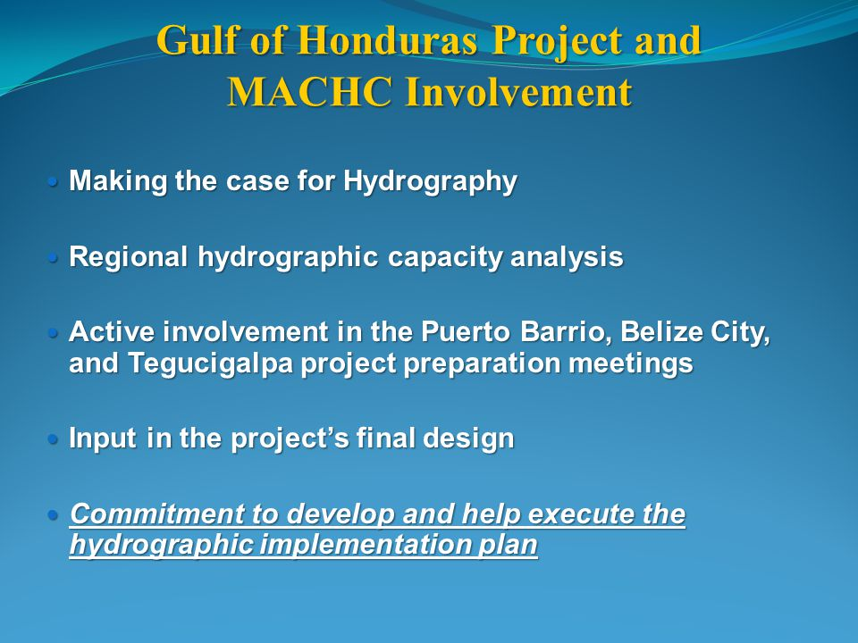 Gulf of Honduras Project and MACHC Involvement Making the case for Hydrography Making the case for Hydrography Regional hydrographic capacity analysis Regional hydrographic capacity analysis Active involvement in the Puerto Barrio, Belize City, and Tegucigalpa project preparation meetings Active involvement in the Puerto Barrio, Belize City, and Tegucigalpa project preparation meetings Input in the projects final design Input in the projects final design Commitment to develop and help execute the hydrographic implementation plan Commitment to develop and help execute the hydrographic implementation plan