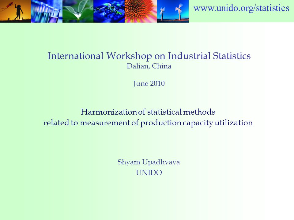 www.unido.org/statistics International Workshop on Industrial Statistics Dalian, China June 2010 Shyam Upadhyaya UNIDO Harmonization of statistical methods related to measurement of production capacity utilization