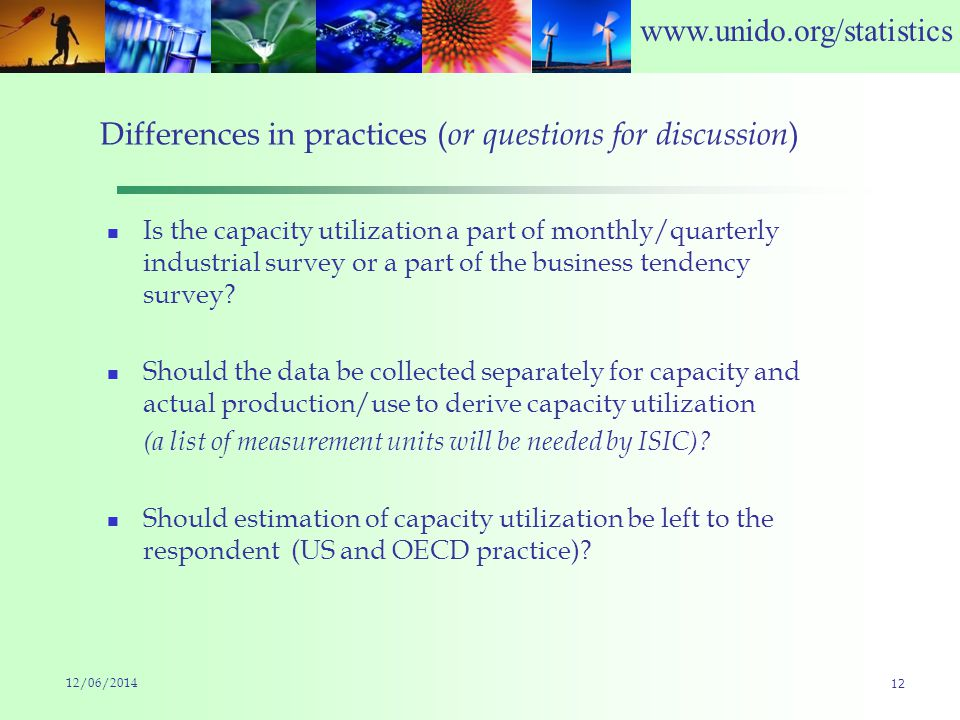 www.unido.org/statistics Differences in practices ( or questions for discussion ) Is the capacity utilization a part of monthly/quarterly industrial survey or a part of the business tendency survey.
