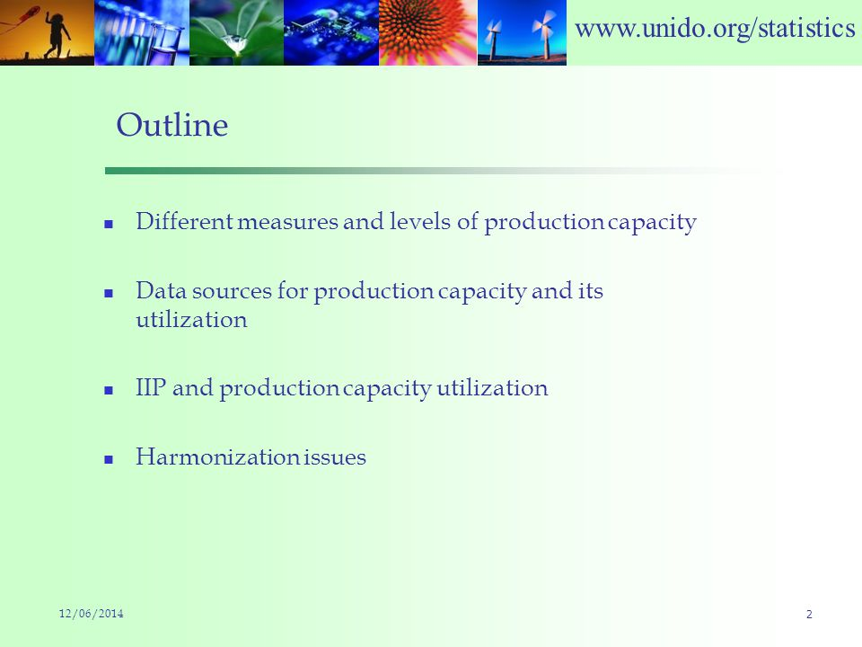 www.unido.org/statistics 12/06/2014 2 Outline Different measures and levels of production capacity Data sources for production capacity and its utilization IIP and production capacity utilization Harmonization issues