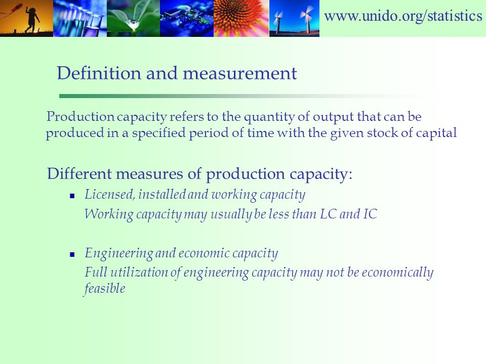 www.unido.org/statistics Definition and measurement Production capacity refers to the quantity of output that can be produced in a specified period of time with the given stock of capital Different measures of production capacity: Licensed, installed and working capacity Working capacity may usually be less than LC and IC Engineering and economic capacity Full utilization of engineering capacity may not be economically feasible
