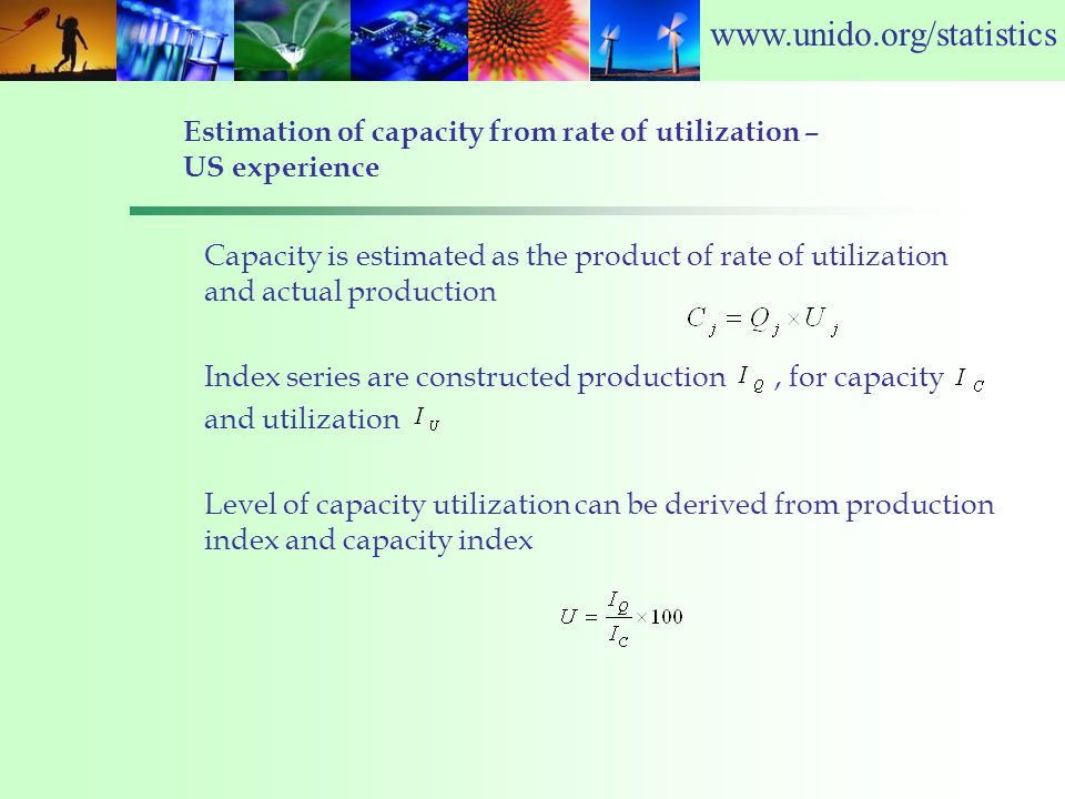 www.unido.org/statistics Estimation of capacity from rate of utilization – US experience Capacity is estimated as the product of rate of utilization and actual production Index series are constructed production, for capacity and utilization Level of capacity utilization can be derived from production index and capacity index