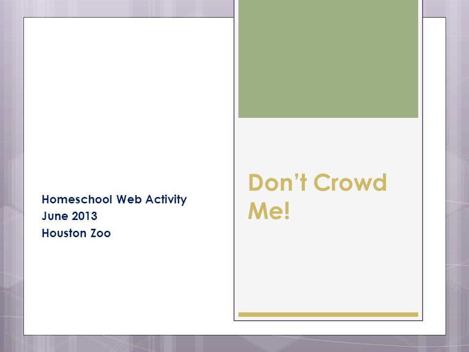 Dont Crowd Me! Homeschool Web Activity June 2013 Houston Zoo
