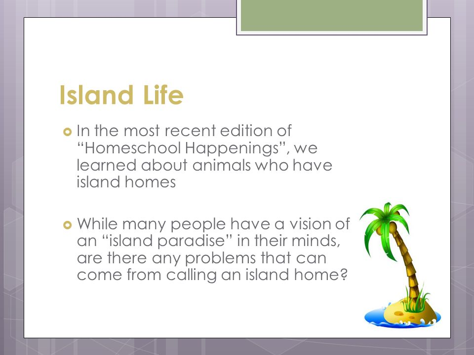Island Life In the most recent edition of Homeschool Happenings, we learned about animals who have island homes While many people have a vision of an