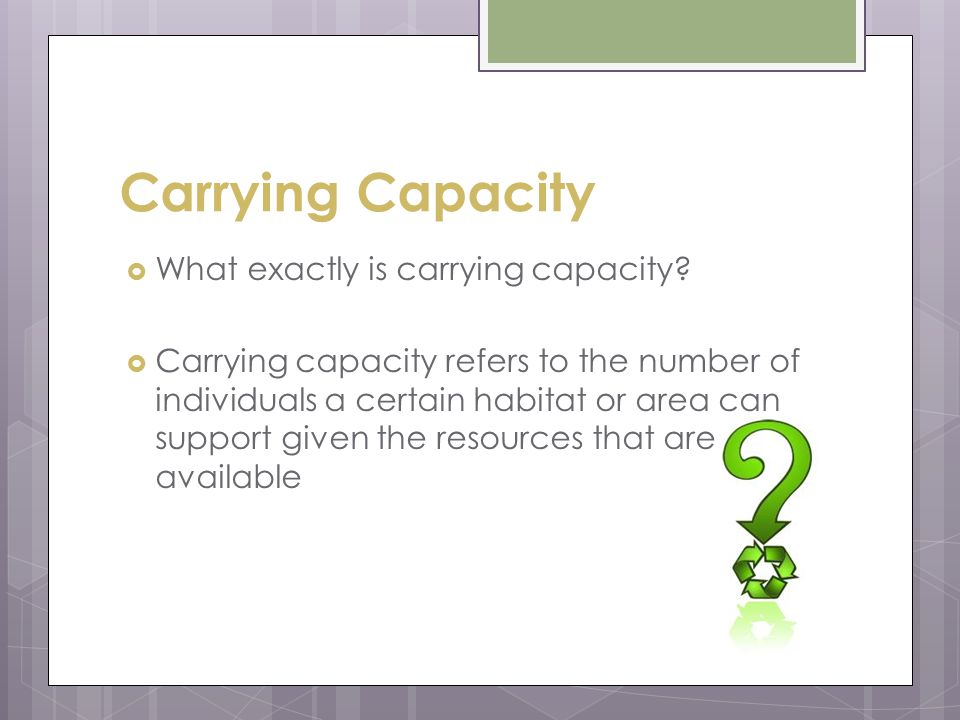Carrying Capacity What exactly is carrying capacity? Carrying capacity refers to the number of individuals a certain habitat or area can support given