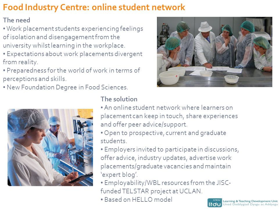 Food Industry Centre: online student network The need Work placement students experiencing feelings of isolation and disengagement from the university whilst learning in the workplace.