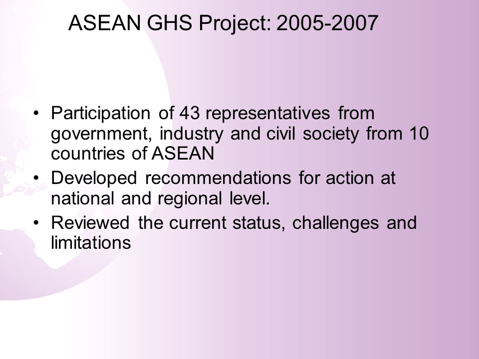 Regional GHS Workshop Conclusions Reaffirmed WSSD 2008 target and 2006 APEC target Acknowledged the benefits of GHS Agreed on the multi-sectoral mechanism Considered to undertake national and regional activities to overcome obstacles Acknowledged the need for harmonization with other international standards and conventions Aimed to seek support from international donor agencies