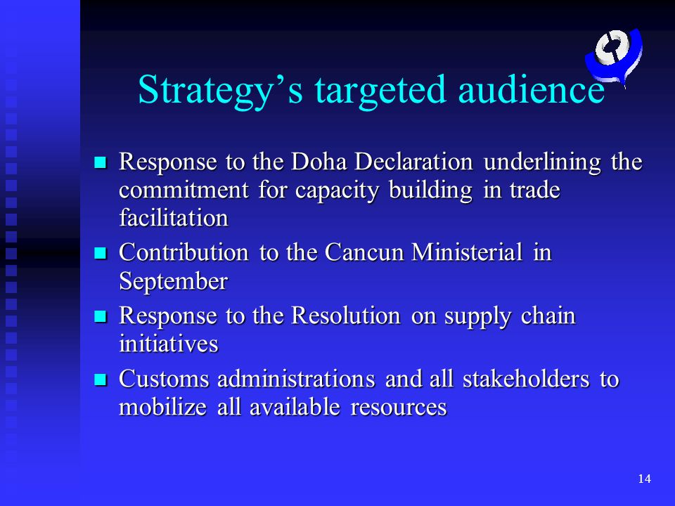 14 Strategys targeted audience Response to the Doha Declaration underlining the commitment for capacity building in trade facilitation Response to the Doha Declaration underlining the commitment for capacity building in trade facilitation Contribution to the Cancun Ministerial in September Contribution to the Cancun Ministerial in September Response to the Resolution on supply chain initiatives Response to the Resolution on supply chain initiatives Customs administrations and all stakeholders to mobilize all available resources Customs administrations and all stakeholders to mobilize all available resources