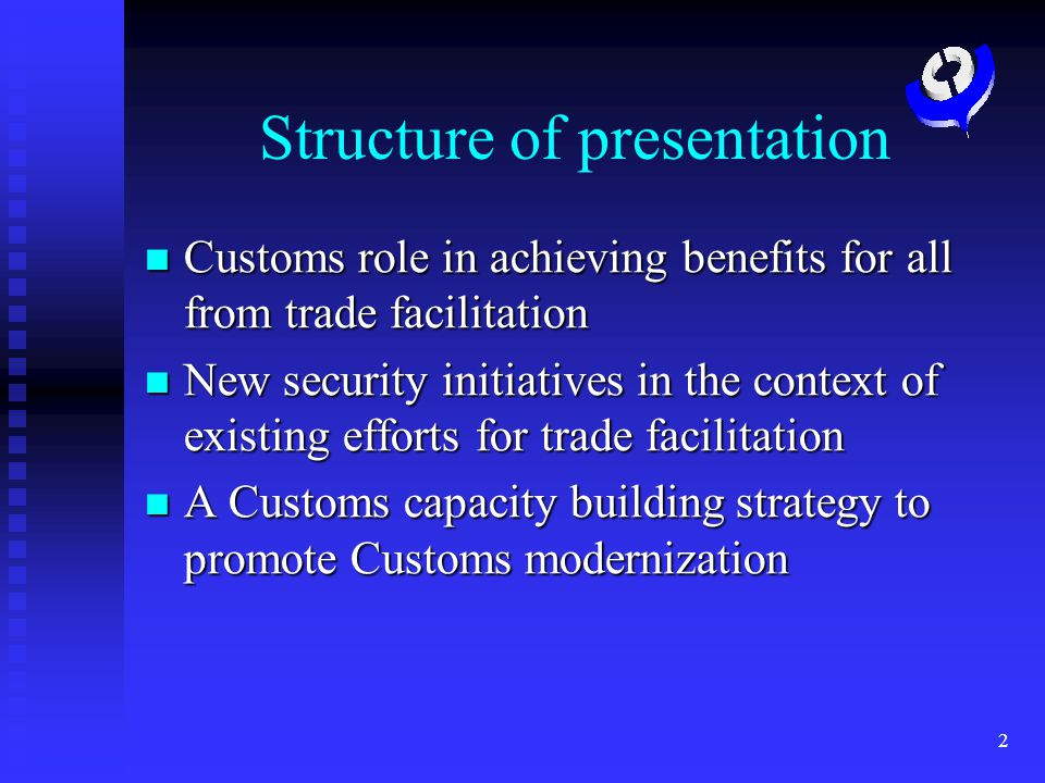 2 Structure of presentation Customs role in achieving benefits for all from trade facilitation Customs role in achieving benefits for all from trade facilitation New security initiatives in the context of existing efforts for trade facilitation New security initiatives in the context of existing efforts for trade facilitation A Customs capacity building strategy to promote Customs modernization A Customs capacity building strategy to promote Customs modernization