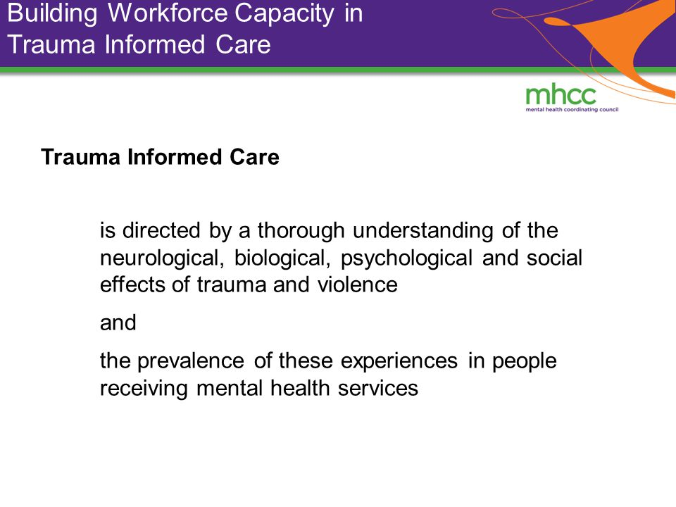 Building Workforce Capacity in Trauma Informed Care Trauma Informed Care is directed by a thorough understanding of the neurological, biological, psychological and social effects of trauma and violence and the prevalence of these experiences in people receiving mental health services