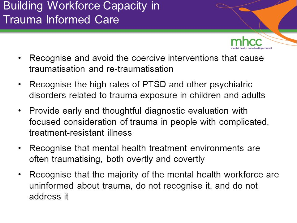 Building Workforce Capacity in Trauma Informed Care Recognise and avoid the coercive interventions that cause traumatisation and re-traumatisation Recognise the high rates of PTSD and other psychiatric disorders related to trauma exposure in children and adults Provide early and thoughtful diagnostic evaluation with focused consideration of trauma in people with complicated, treatment-resistant illness Recognise that mental health treatment environments are often traumatising, both overtly and covertly Recognise that the majority of the mental health workforce are uninformed about trauma, do not recognise it, and do not address it