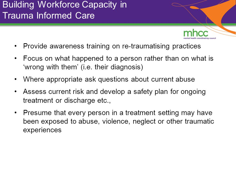 Building Workforce Capacity in Trauma Informed Care Provide awareness training on re-traumatising practices Focus on what happened to a person rather than on what is wrong with them (i.e.