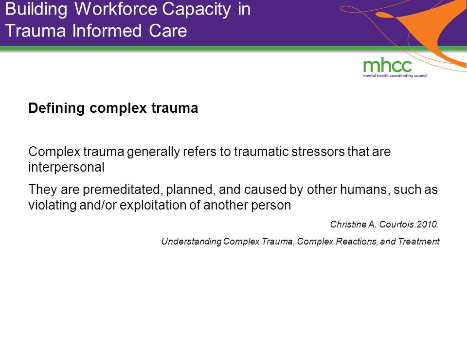Building Workforce Capacity in Trauma Informed Care Defining complex trauma Complex trauma generally refers to traumatic stressors that are interpersonal They are premeditated, planned, and caused by other humans, such as violating and/or exploitation of another person Christine A.