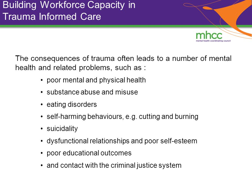 Building Workforce Capacity in Trauma Informed Care The consequences of trauma often leads to a number of mental health and related problems, such as : poor mental and physical health substance abuse and misuse eating disorders self-harming behaviours, e.g.